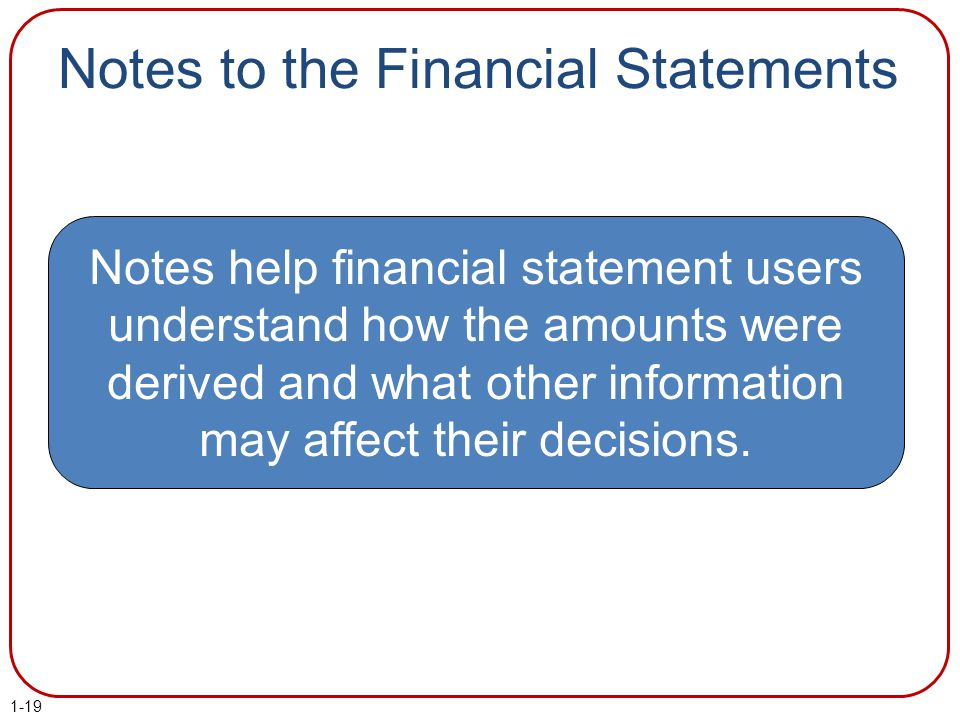 Notes to the Financial Statements Notes help financial statement users understand how the amounts were derived and what other information may affect t