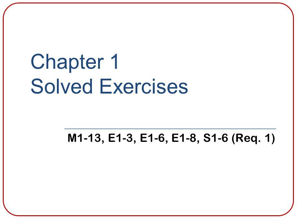 Chapter 1 Solved Exercises M1-13, E1-3, E1-6, E1-8, S1-6 (Req. 1)