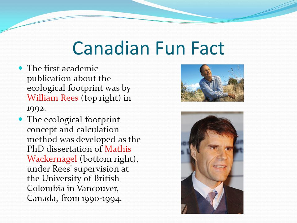Canadian Fun Fact The first academic publication about the ecological footprint was by William Rees (top right) in 1992. The ecological footprint conc