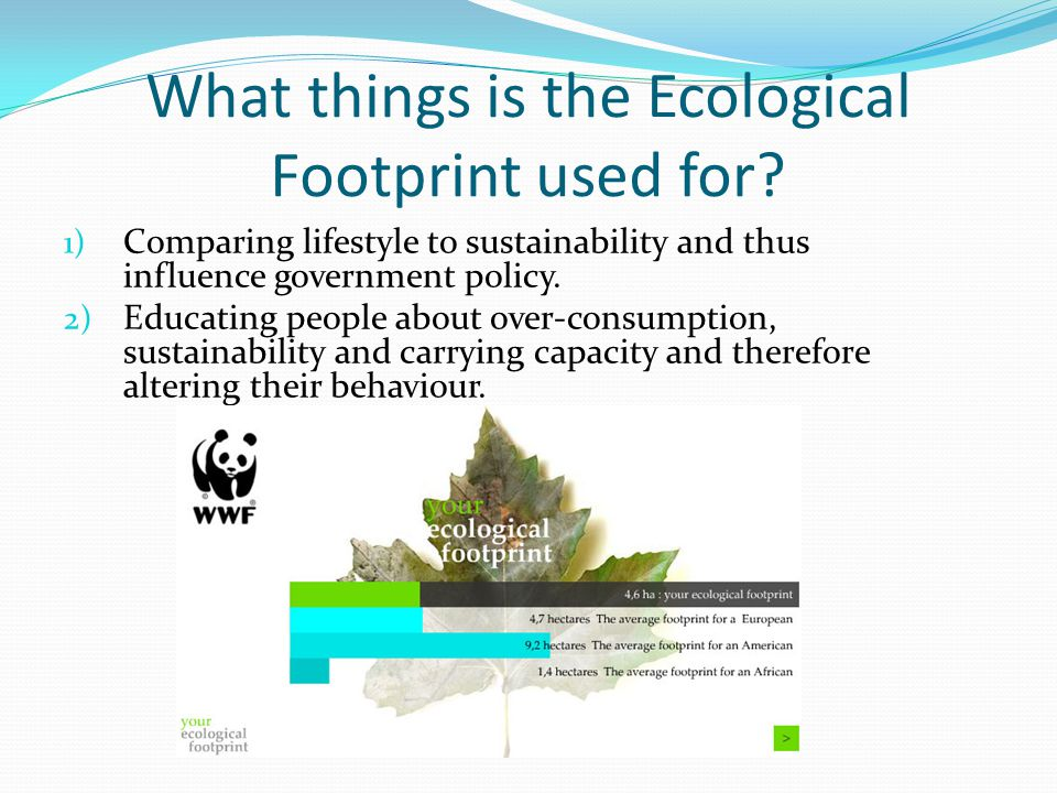What things is the Ecological Footprint used for? 1) Comparing lifestyle to sustainability and thus influence government policy. 2) Educating people a
