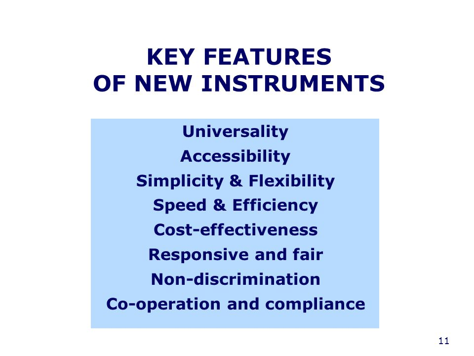 11 KEY FEATURES OF NEW INSTRUMENTS Universality Accessibility Simplicity & Flexibility Speed & Efficiency Cost-effectiveness Responsive and fair Non-discrimination Co-operation and compliance