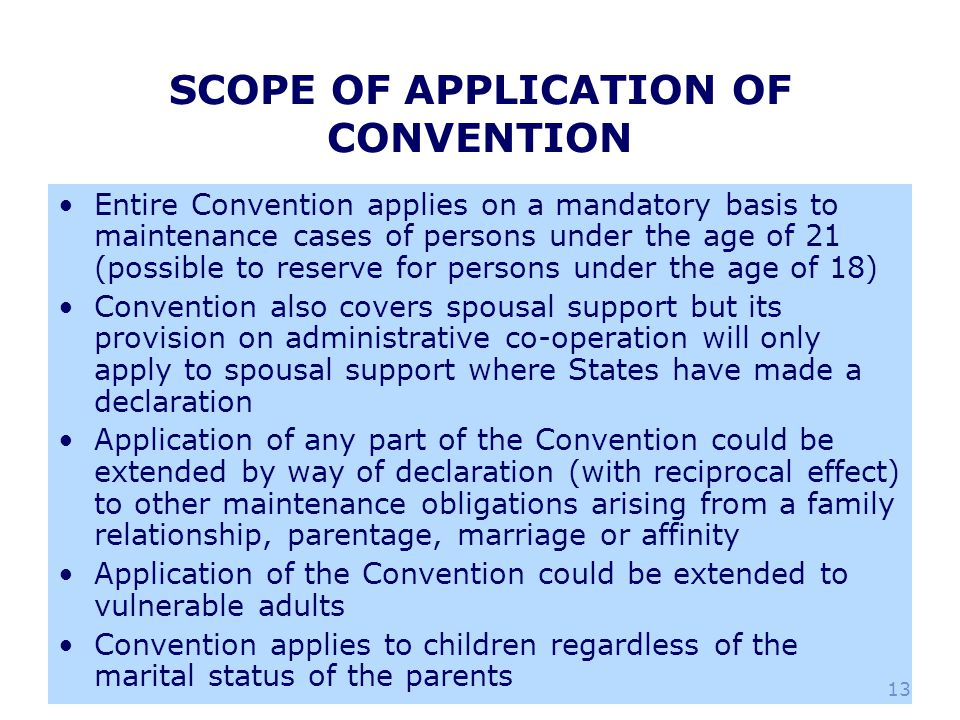13 SCOPE OF APPLICATION OF CONVENTION Entire Convention applies on a mandatory basis to maintenance cases of persons under the age of 21 (possible to