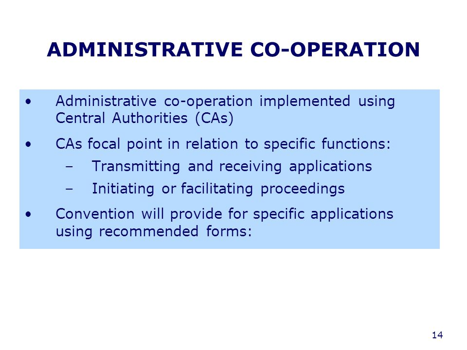 14 ADMINISTRATIVE CO-OPERATION Administrative co-operation implemented using Central Authorities (CAs) CAs focal point in relation to specific functions: –Transmitting and receiving applications –Initiating or facilitating proceedings Convention will provide for specific applications using recommended forms: