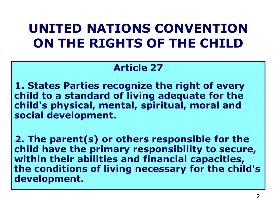 2 UNITED NATIONS CONVENTION ON THE RIGHTS OF THE CHILD Article 27 1. States Parties recognize the right of every child to a standard of living adequat
