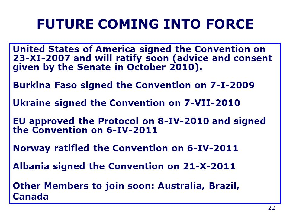 22 FUTURE COMING INTO FORCE United States of America signed the Convention on 23-XI-2007 and will ratify soon (advice and consent given by the Senate