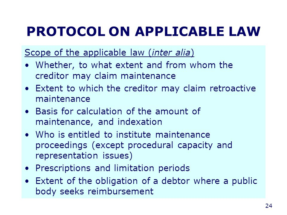 24 PROTOCOL ON APPLICABLE LAW Scope of the applicable law (inter alia) Whether, to what extent and from whom the creditor may claim maintenance Extent to which the creditor may claim retroactive maintenance Basis for calculation of the amount of maintenance, and indexation Who is entitled to institute maintenance proceedings (except procedural capacity and representation issues) Prescriptions and limitation periods Extent of the obligation of a debtor where a public body seeks reimbursement