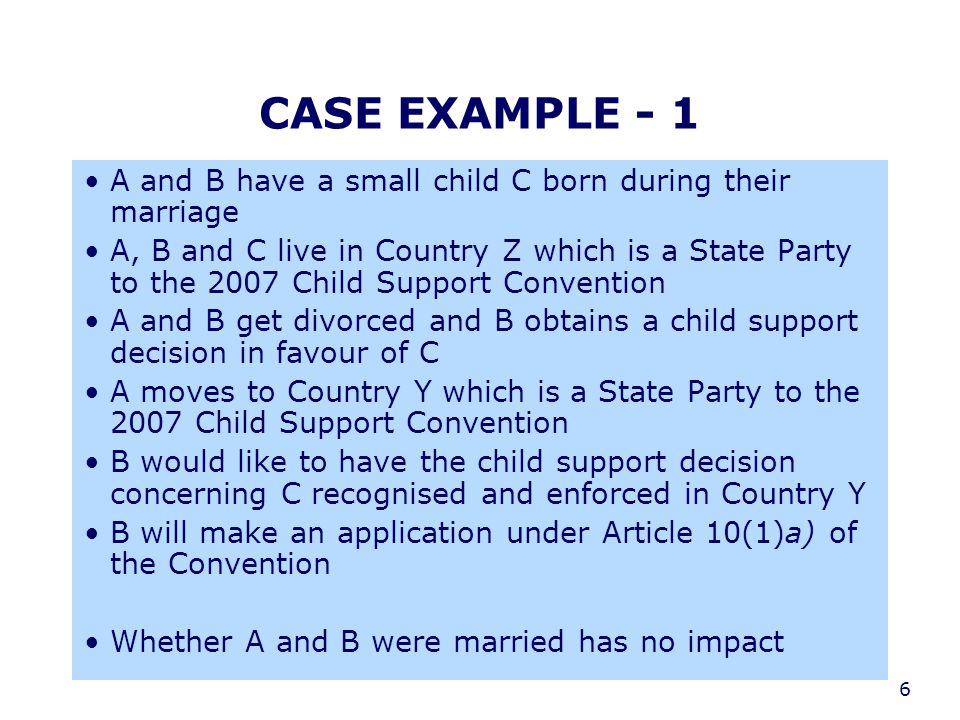 6 CASE EXAMPLE - 1 A and B have a small child C born during their marriage A, B and C live in Country Z which is a State Party to the 2007 Child Suppo