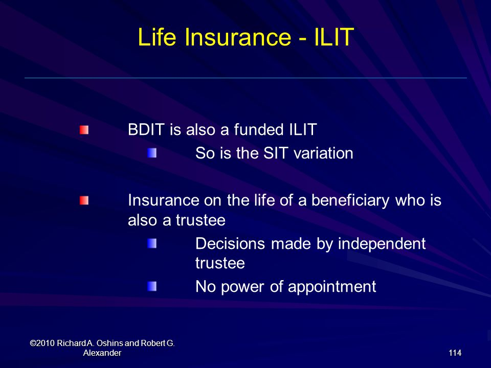 Life Insurance - ILIT BDIT is also a funded ILIT So is the SIT variation Insurance on the life of a beneficiary who is also a trustee Decisions made b