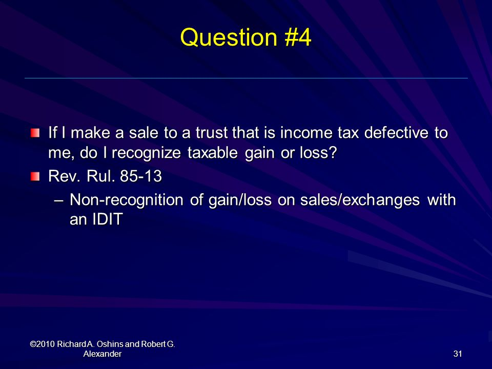Question #4 If I make a sale to a trust that is income tax defective to me, do I recognize taxable gain or loss? Rev. Rul. 85-13 –Non-recognition of g