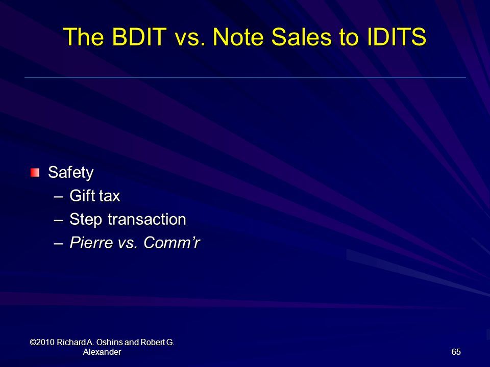 The BDIT vs. Note Sales to IDITS Safety –Gift tax –Step transaction –Pierre vs. Comm'r ©2010 Richard A. Oshins and Robert G. Alexander 65