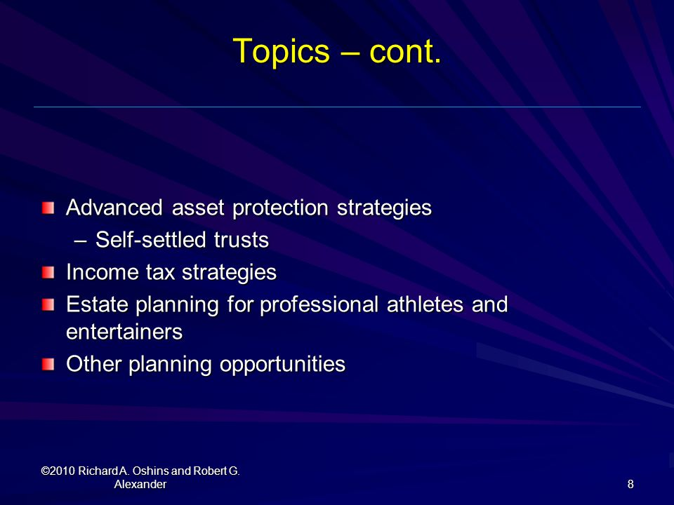 Topics – cont. Advanced asset protection strategies –Self-settled trusts Income tax strategies Estate planning for professional athletes and entertain