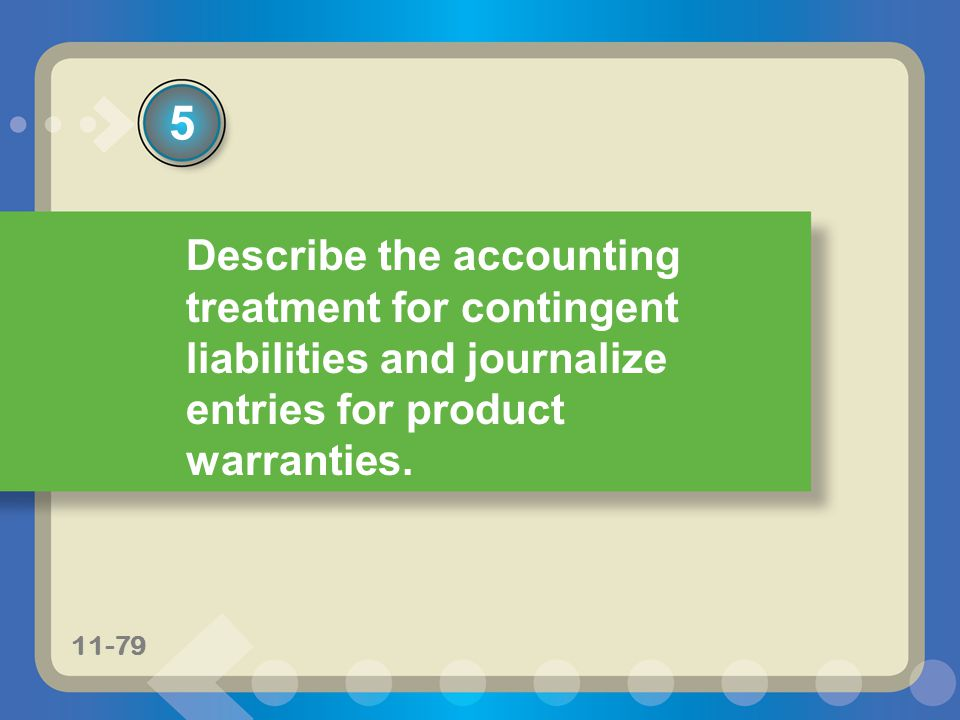 11-20 Describe the accounting treatment for contingent liabilities and journalize entries for product warranties. 5 11-79