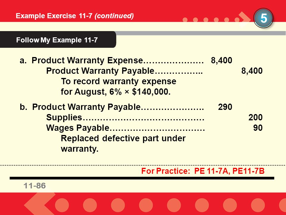 11-26 Example Exercise 11-7 (continued) 5 a. Product Warranty Expense…………………8,400 Product Warranty Payable……………..8,400 To record warranty expense for