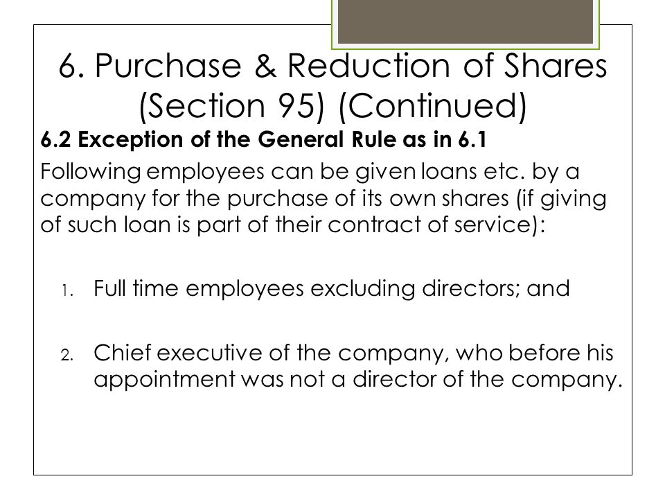 6. Purchase & Reduction of Shares (Section 95) (Continued) 6.2 Exception of the General Rule as in 6.1 Following employees can be given loans etc. by