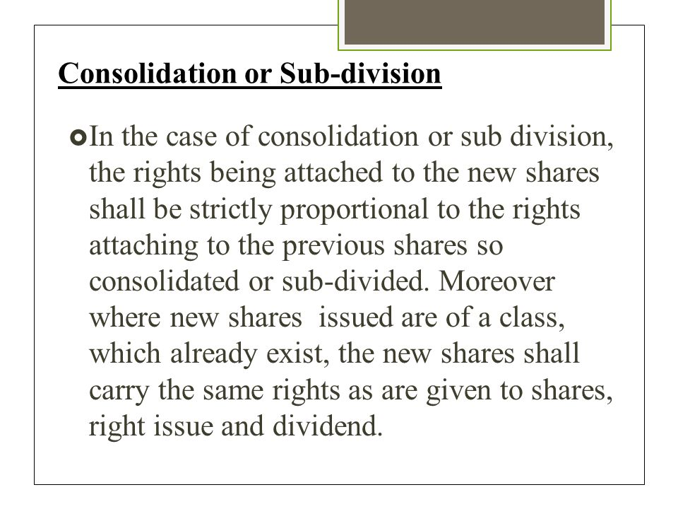 Consolidation or Sub-division  In the case of consolidation or sub division, the rights being attached to the new shares shall be strictly proportional to the rights attaching to the previous shares so consolidated or sub-divided.