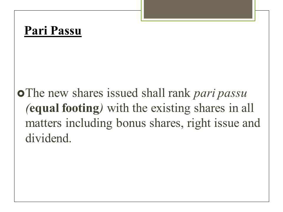 Pari Passu  The new shares issued shall rank pari passu (equal footing) with the existing shares in all matters including bonus shares, right issue and dividend.