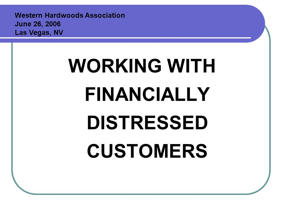 WORKING WITH FINANCIALLY DISTRESSED CUSTOMERS Western Hardwoods Association June 26, 2006 Las Vegas, NV