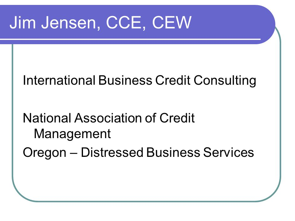 Jim Jensen, CCE, CEW International Business Credit Consulting National Association of Credit Management Oregon – Distressed Business Services