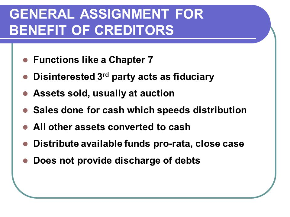Functions like a Chapter 7 Disinterested 3 rd party acts as fiduciary Assets sold, usually at auction Sales done for cash which speeds distribution All other assets converted to cash Distribute available funds pro-rata, close case Does not provide discharge of debts GENERAL ASSIGNMENT FOR BENEFIT OF CREDITORS