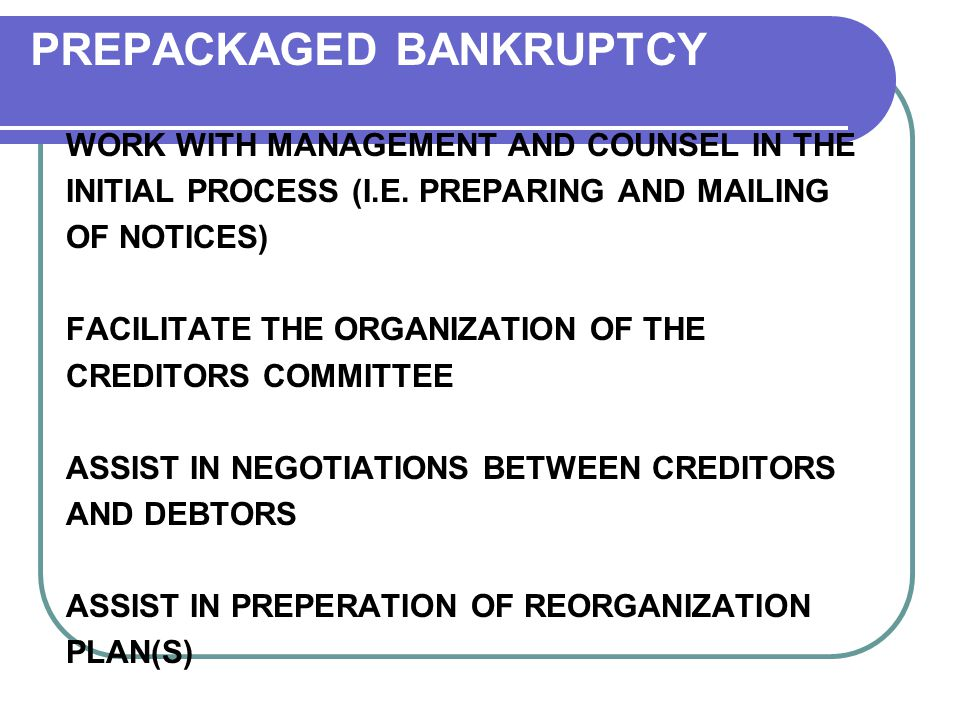 PREPACKAGED BANKRUPTCY WORK WITH MANAGEMENT AND COUNSEL IN THE INITIAL PROCESS (I.E.