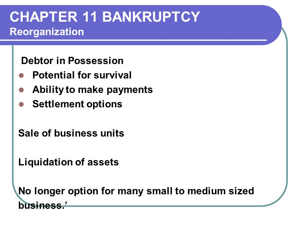 CHAPTER 11 BANKRUPTCY Reorganization Debtor in Possession Potential for survival Ability to make payments Settlement options Sale of business units Liquidation of assets No longer option for many small to medium sized business.'