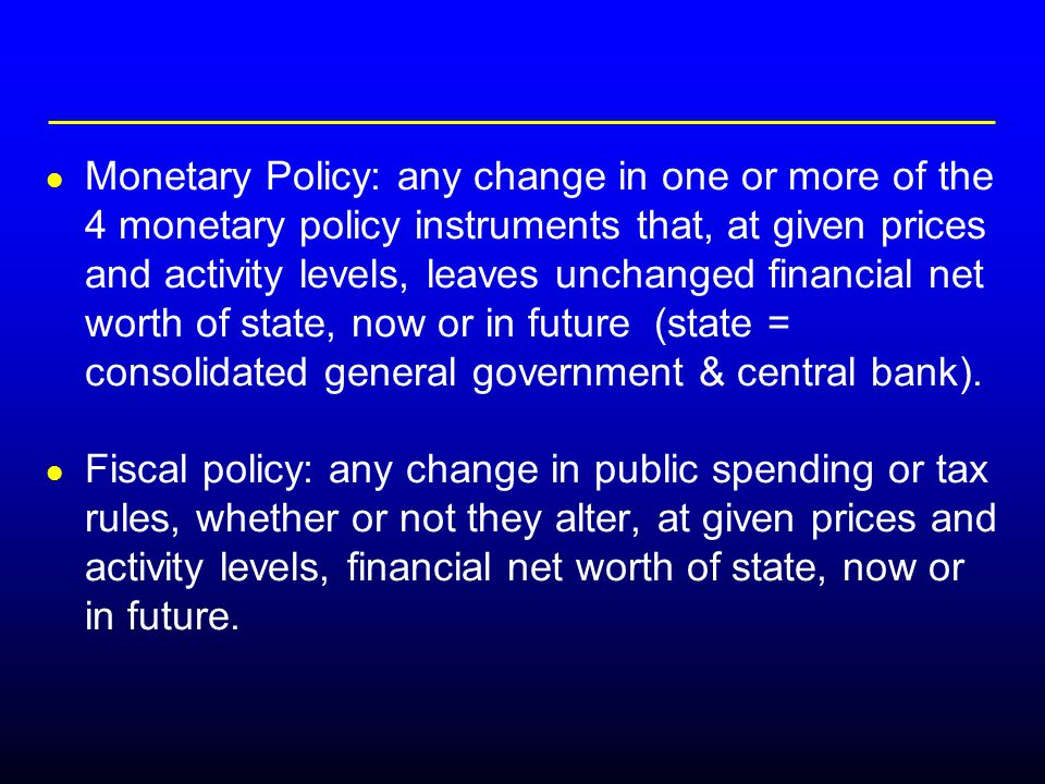 Monetary Policy: any change in one or more of the 4 monetary policy instruments that, at given prices and activity levels, leaves unchanged financial net worth of state, now or in future (state = consolidated general government & central bank).