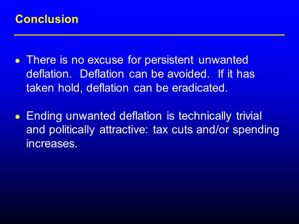 Conclusion There is no excuse for persistent unwanted deflation. Deflation can be avoided. If it has taken hold, deflation can be eradicated. Ending u