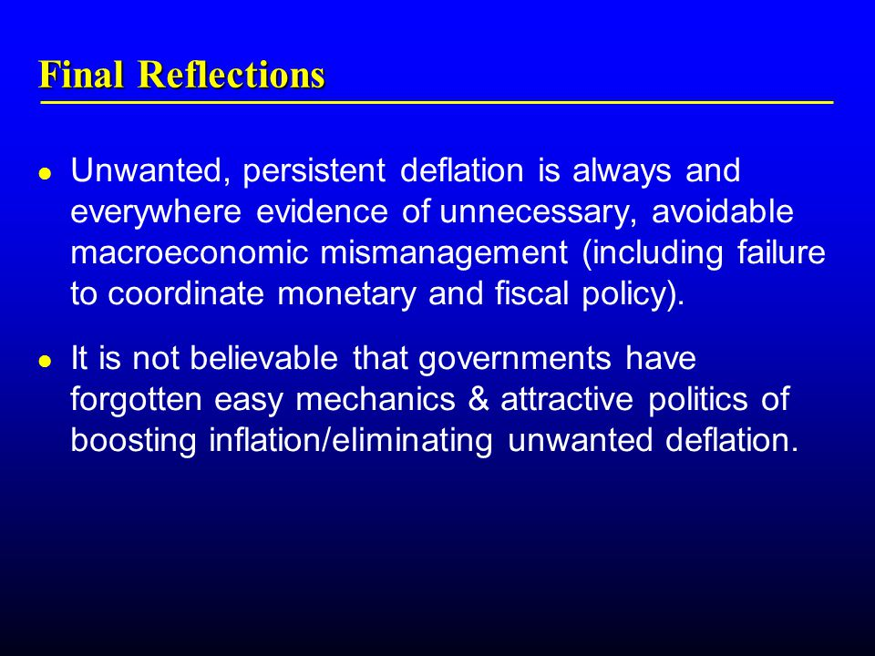 Final Reflections Unwanted, persistent deflation is always and everywhere evidence of unnecessary, avoidable macroeconomic mismanagement (including failure to coordinate monetary and fiscal policy).