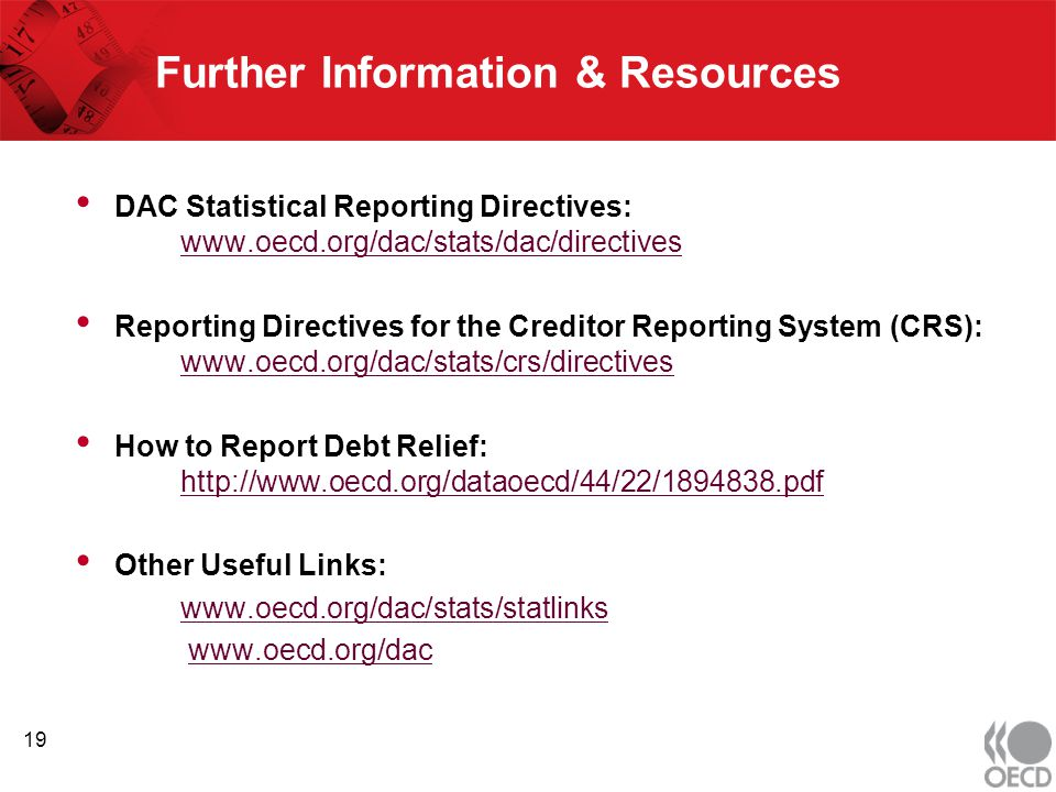 Further Information & Resources DAC Statistical Reporting Directives: www.oecd.org/dac/stats/dac/directives www.oecd.org/dac/stats/dac/directives Reporting Directives for the Creditor Reporting System (CRS): www.oecd.org/dac/stats/crs/directives www.oecd.org/dac/stats/crs/directives How to Report Debt Relief: http://www.oecd.org/dataoecd/44/22/1894838.pdf http://www.oecd.org/dataoecd/44/22/1894838.pdf Other Useful Links: www.oecd.org/dac/stats/statlinks www.oecd.org/dac 19