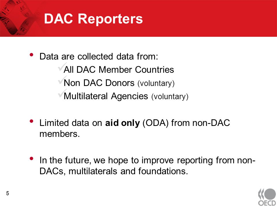 DAC Reporters Data are collected data from: All DAC Member Countries Non DAC Donors (voluntary) Multilateral Agencies (voluntary) Limited data on aid only (ODA) from non-DAC members.