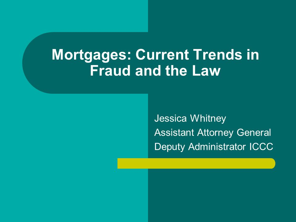 Mortgages: Current Trends in Fraud and the Law Jessica Whitney Assistant Attorney General Deputy Administrator ICCC