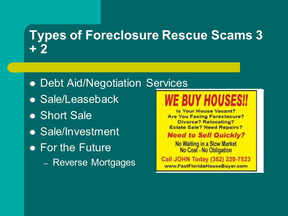 Types of Foreclosure Rescue Scams 3 + 2 Debt Aid/Negotiation Services Sale/Leaseback Short Sale Sale/Investment For the Future – Reverse Mortgages
