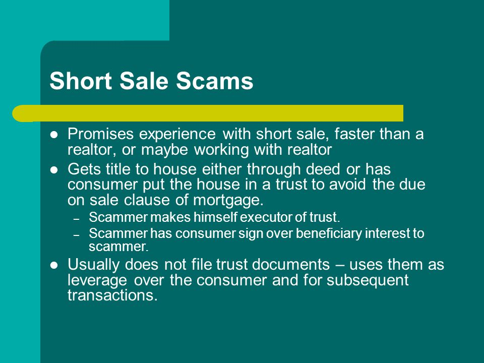 Short Sale Scams Promises experience with short sale, faster than a realtor, or maybe working with realtor Gets title to house either through deed or has consumer put the house in a trust to avoid the due on sale clause of mortgage.