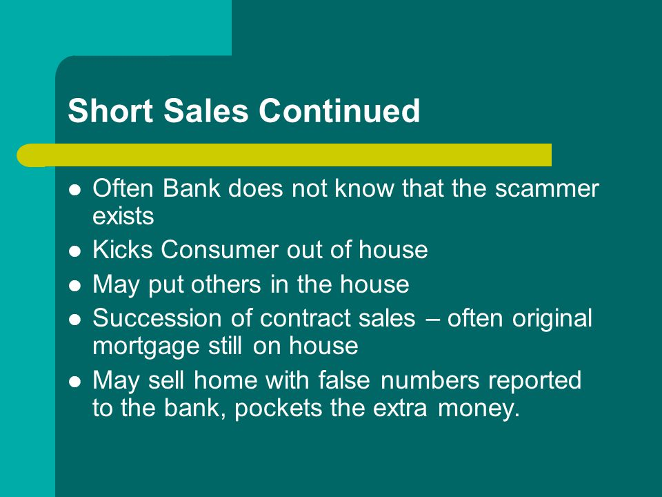 Short Sales Continued Often Bank does not know that the scammer exists Kicks Consumer out of house May put others in the house Succession of contract sales – often original mortgage still on house May sell home with false numbers reported to the bank, pockets the extra money.