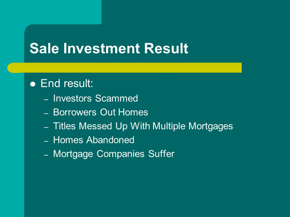 Sale Investment Result End result: – Investors Scammed – Borrowers Out Homes – Titles Messed Up With Multiple Mortgages – Homes Abandoned – Mortgage Companies Suffer