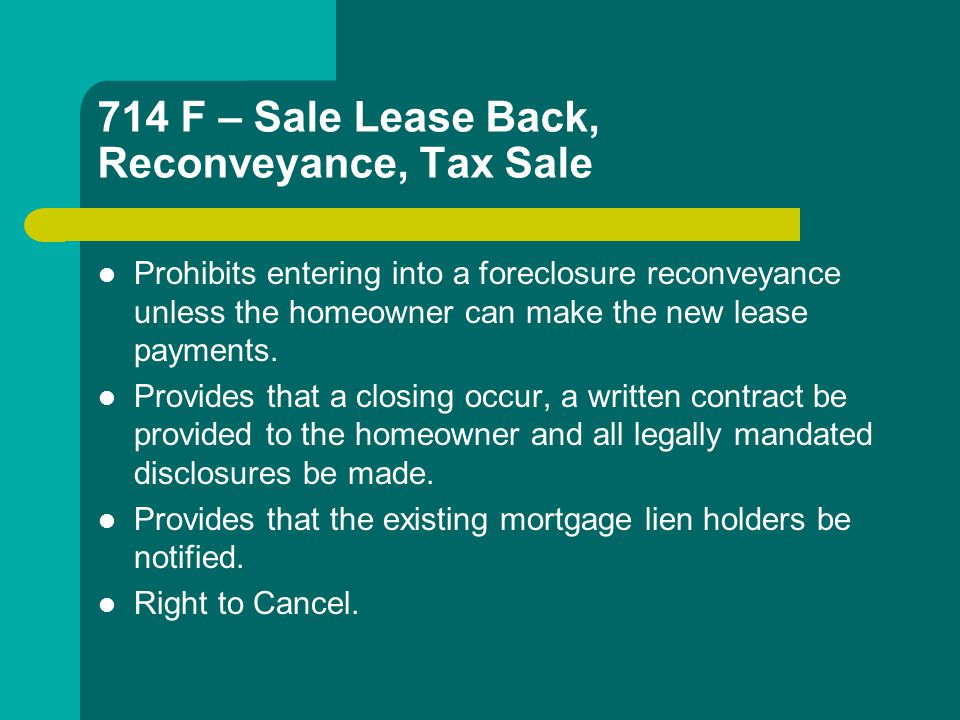714 F – Sale Lease Back, Reconveyance, Tax Sale Prohibits entering into a foreclosure reconveyance unless the homeowner can make the new lease payments.