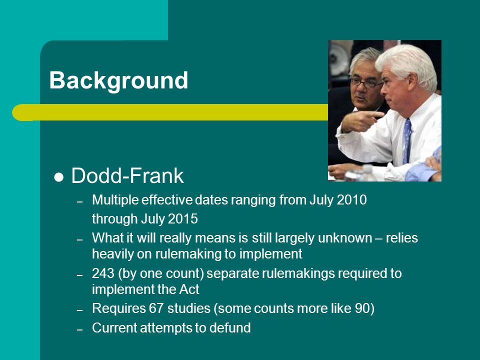 Background Dodd-Frank – Multiple effective dates ranging from July 2010 through July 2015 – What it will really means is still largely unknown – relies heavily on rulemaking to implement – 243 (by one count) separate rulemakings required to implement the Act – Requires 67 studies (some counts more like 90) – Current attempts to defund