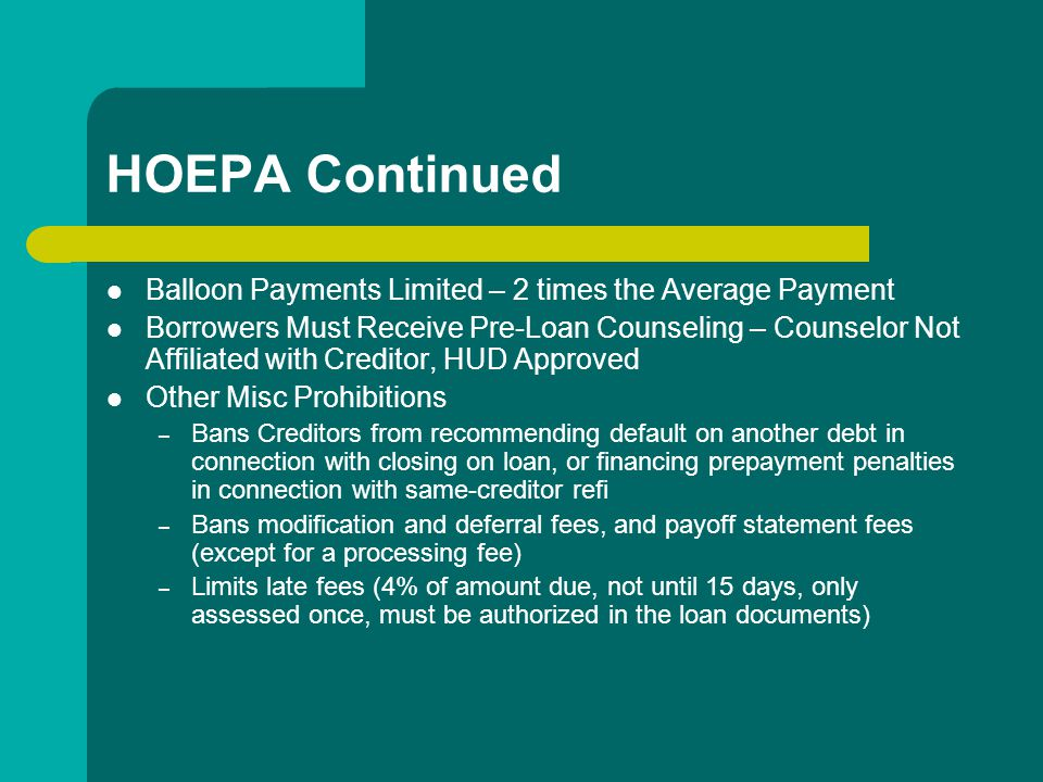 HOEPA Continued Balloon Payments Limited – 2 times the Average Payment Borrowers Must Receive Pre-Loan Counseling – Counselor Not Affiliated with Creditor, HUD Approved Other Misc Prohibitions – Bans Creditors from recommending default on another debt in connection with closing on loan, or financing prepayment penalties in connection with same-creditor refi – Bans modification and deferral fees, and payoff statement fees (except for a processing fee) – Limits late fees (4% of amount due, not until 15 days, only assessed once, must be authorized in the loan documents)