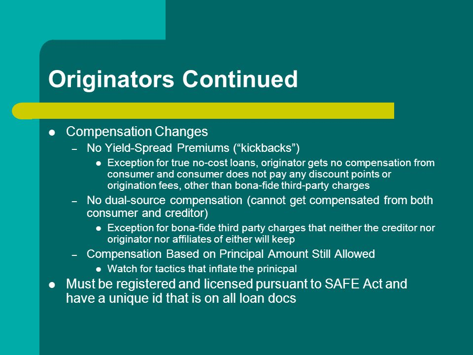 Originators Continued Compensation Changes – No Yield-Spread Premiums ( kickbacks ) Exception for true no-cost loans, originator gets no compensation from consumer and consumer does not pay any discount points or origination fees, other than bona-fide third-party charges – No dual-source compensation (cannot get compensated from both consumer and creditor) Exception for bona-fide third party charges that neither the creditor nor originator nor affiliates of either will keep – Compensation Based on Principal Amount Still Allowed Watch for tactics that inflate the prinicpal Must be registered and licensed pursuant to SAFE Act and have a unique id that is on all loan docs