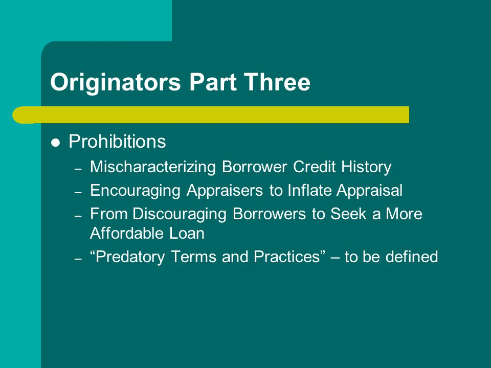 Originators Part Three Prohibitions – Mischaracterizing Borrower Credit History – Encouraging Appraisers to Inflate Appraisal – From Discouraging Borrowers to Seek a More Affordable Loan – Predatory Terms and Practices – to be defined