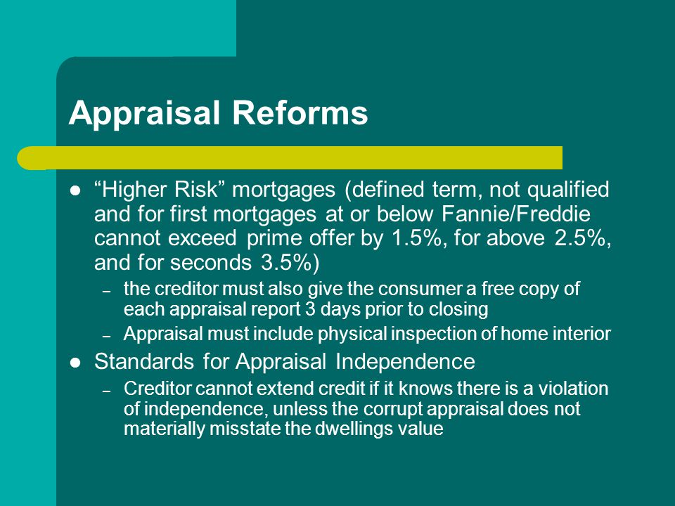 Appraisal Reforms Higher Risk mortgages (defined term, not qualified and for first mortgages at or below Fannie/Freddie cannot exceed prime offer by 1.5%, for above 2.5%, and for seconds 3.5%) – the creditor must also give the consumer a free copy of each appraisal report 3 days prior to closing – Appraisal must include physical inspection of home interior Standards for Appraisal Independence – Creditor cannot extend credit if it knows there is a violation of independence, unless the corrupt appraisal does not materially misstate the dwellings value