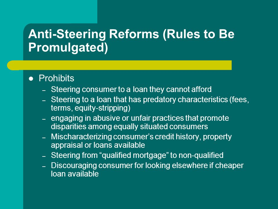 Anti-Steering Reforms (Rules to Be Promulgated) Prohibits – Steering consumer to a loan they cannot afford – Steering to a loan that has predatory characteristics (fees, terms, equity-stripping) – engaging in abusive or unfair practices that promote disparities among equally situated consumers – Mischaracterizing consumer's credit history, property appraisal or loans available – Steering from qualified mortgage to non-qualified – Discouraging consumer for looking elsewhere if cheaper loan available