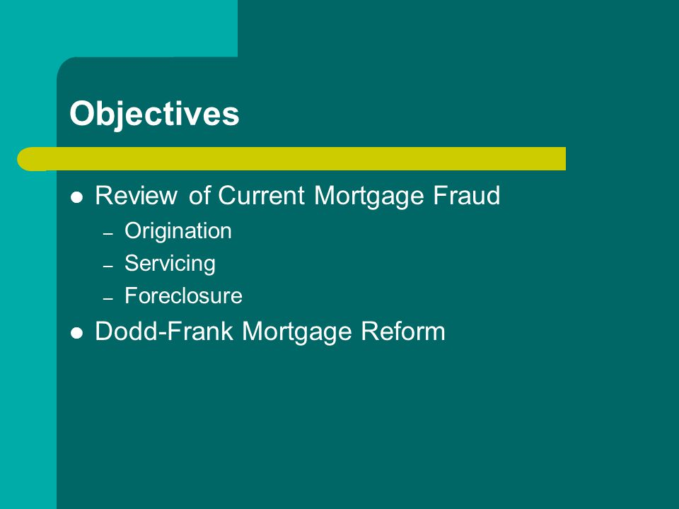 Objectives Review of Current Mortgage Fraud – Origination – Servicing – Foreclosure Dodd-Frank Mortgage Reform