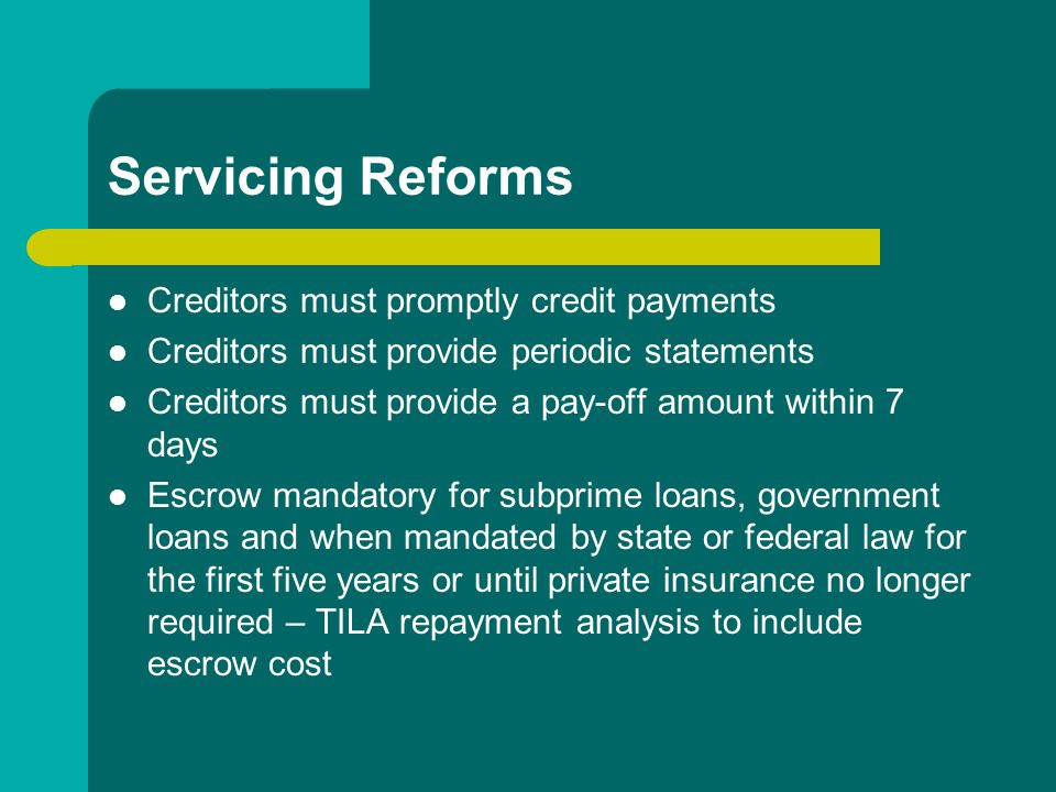 Servicing Reforms Creditors must promptly credit payments Creditors must provide periodic statements Creditors must provide a pay-off amount within 7 days Escrow mandatory for subprime loans, government loans and when mandated by state or federal law for the first five years or until private insurance no longer required – TILA repayment analysis to include escrow cost