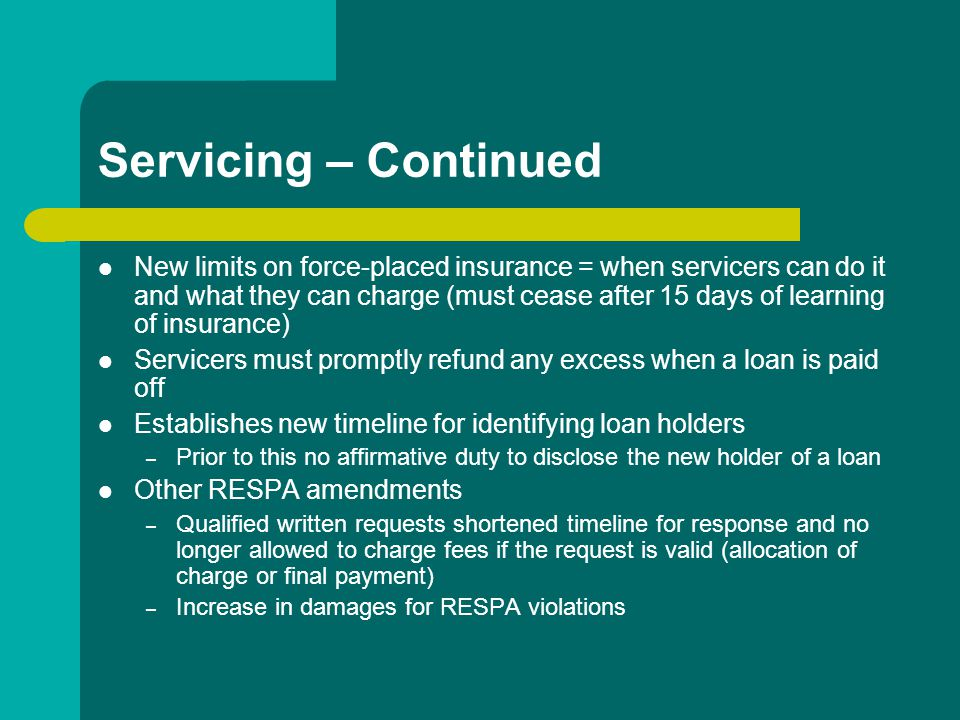 Servicing – Continued New limits on force-placed insurance = when servicers can do it and what they can charge (must cease after 15 days of learning of insurance) Servicers must promptly refund any excess when a loan is paid off Establishes new timeline for identifying loan holders – Prior to this no affirmative duty to disclose the new holder of a loan Other RESPA amendments – Qualified written requests shortened timeline for response and no longer allowed to charge fees if the request is valid (allocation of charge or final payment) – Increase in damages for RESPA violations