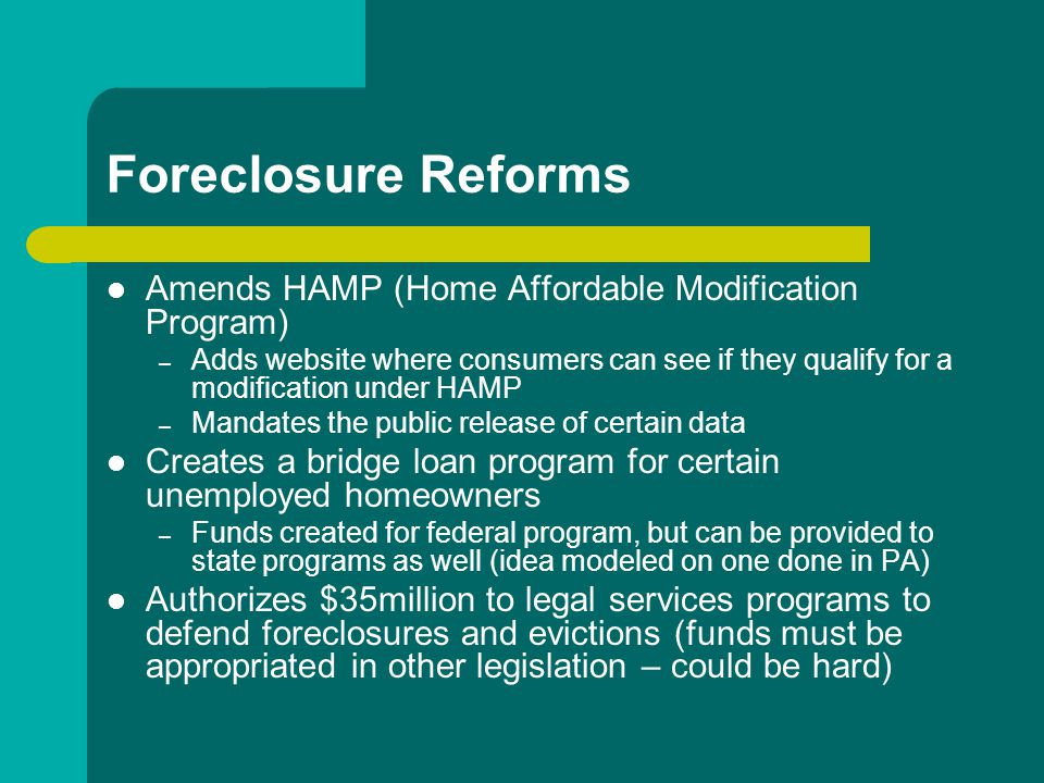 Foreclosure Reforms Amends HAMP (Home Affordable Modification Program) – Adds website where consumers can see if they qualify for a modification under HAMP – Mandates the public release of certain data Creates a bridge loan program for certain unemployed homeowners – Funds created for federal program, but can be provided to state programs as well (idea modeled on one done in PA) Authorizes $35million to legal services programs to defend foreclosures and evictions (funds must be appropriated in other legislation – could be hard)