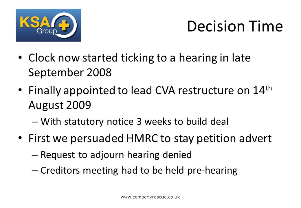 A Lifeline for Business Decision Time Clock now started ticking to a hearing in late September 2008 Finally appointed to lead CVA restructure on 14 th August 2009 – With statutory notice 3 weeks to build deal First we persuaded HMRC to stay petition advert – Request to adjourn hearing denied – Creditors meeting had to be held pre-hearing www.companyrescue.co.uk