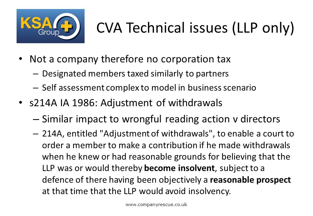 A Lifeline for Business CVA Technical issues (LLP only) Not a company therefore no corporation tax – Designated members taxed similarly to partners – Self assessment complex to model in business scenario s214A IA 1986: Adjustment of withdrawals – Similar impact to wrongful reading action v directors – 214A, entitled Adjustment of withdrawals , to enable a court to order a member to make a contribution if he made withdrawals when he knew or had reasonable grounds for believing that the LLP was or would thereby become insolvent, subject to a defence of there having been objectively a reasonable prospect at that time that the LLP would avoid insolvency.