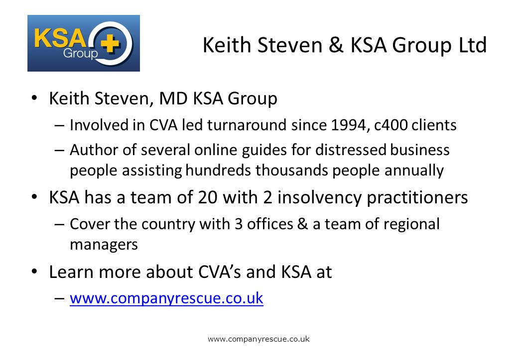 A Lifeline for Business Keith Steven & KSA Group Ltd Keith Steven, MD KSA Group – Involved in CVA led turnaround since 1994, c400 clients – Author of several online guides for distressed business people assisting hundreds thousands people annually KSA has a team of 20 with 2 insolvency practitioners – Cover the country with 3 offices & a team of regional managers Learn more about CVA's and KSA at – www.companyrescue.co.uk www.companyrescue.co.uk