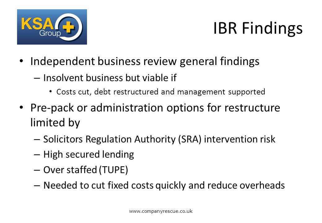 A Lifeline for Business IBR Findings Independent business review general findings – Insolvent business but viable if Costs cut, debt restructured and management supported Pre-pack or administration options for restructure limited by – Solicitors Regulation Authority (SRA) intervention risk – High secured lending – Over staffed (TUPE) – Needed to cut fixed costs quickly and reduce overheads www.companyrescue.co.uk